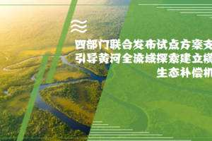 四部门支持引导黄河全流域建立横向生态补偿机制试点